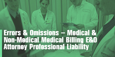 Errors & Omissions – Medical & Non-Medical  Medical Billing E&O  Attorney Professional Liability